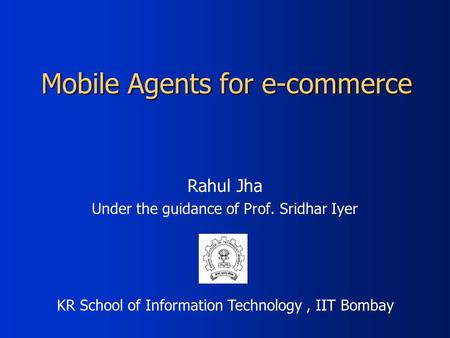 Mobile Agents for e-commerce Rahul Jha Under the guidance of Prof. Sridhar Iyer KR School of Information Technology, IIT Bombay.