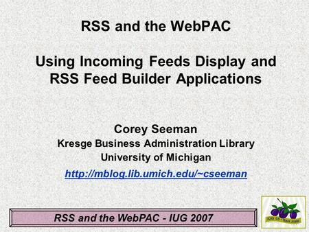 RSS and the WebPAC - IUG 2007 RSS and the WebPAC Using Incoming Feeds Display and RSS Feed Builder Applications Corey Seeman Kresge Business Administration.