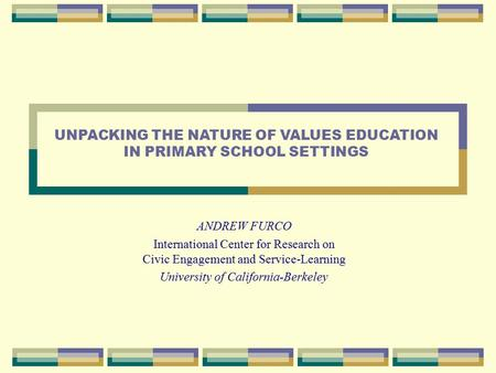 ANDREW FURCO International Center for Research on Civic Engagement and Service-Learning University of California-Berkeley UNPACKING THE NATURE OF VALUES.