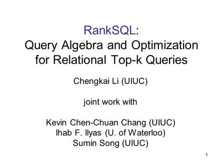 1 RankSQL: Query Algebra and Optimization for Relational Top-k Queries Chengkai Li (UIUC) joint work with Kevin Chen-Chuan Chang (UIUC) Ihab F. Ilyas (U.