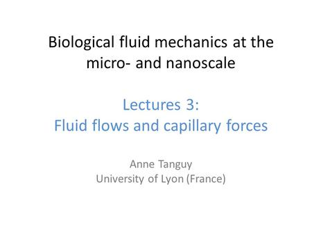 Biological fluid mechanics at the micro‐ and nanoscale Lectures 3: Fluid flows and capillary forces Anne Tanguy University of Lyon (France)