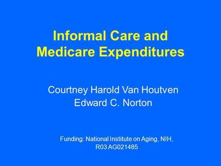 Informal Care and Medicare Expenditures Courtney Harold Van Houtven Edward C. Norton Funding: National Institute on Aging, NIH, R03 AG021485.