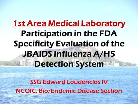 1st Area Medical Laboratory Participation in the FDA Specificity Evaluation of the JBAIDS Influenza A/H5 Detection System SSG Edward Loudenclos IV NCOIC,
