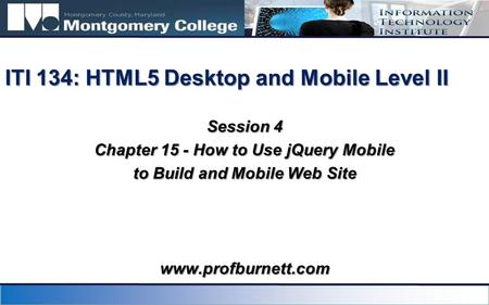 Session 4 Chapter 15 - How to Use jQuery Mobile to Build and Mobile Web Site ITI 134: HTML5 Desktop and Mobile Level II www.profburnett.com.