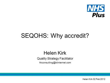 SEQOHS: Why accredit? Helen Kirk Quality Strategy Facilitator Helen Kirk 02 Feb 2012.
