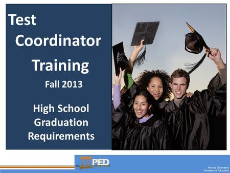 1 Test Coordinator Training Fall 2013 High School Graduation Requirements.