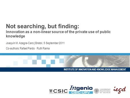 INSTITUTE OF INNOVATION AND KNOWLEDGE MANAGEMENT Not searching, but finding: Innovation as a non-linear source of the private use of public knowledge Joaquín.