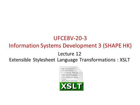 UFCE8V-20-3 Information Systems Development 3 (SHAPE HK) Lecture 12 Extensible Stylesheet Language Transformations : XSLT.