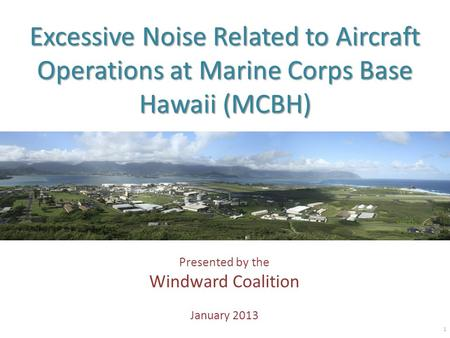 Excessive Noise Related to Aircraft Operations at Marine Corps Base Hawaii (MCBH) Presented by the Windward Coalition January 2013 1.