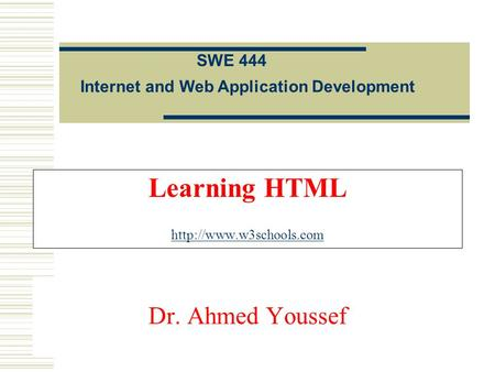 Learning HTML   Internet and Web Application Development SWE 444 Dr. Ahmed Youssef.