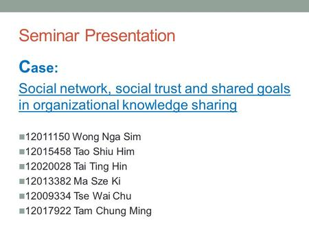 Seminar Presentation C ase: Social network, social trust and shared goals in organizational knowledge sharing 12011150 Wong Nga Sim 12015458 Tao Shiu Him.