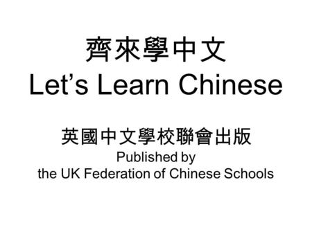 齊來學中文 Let's Learn Chinese 英國中文學校聯會出版 Published by the UK Federation of Chinese Schools.