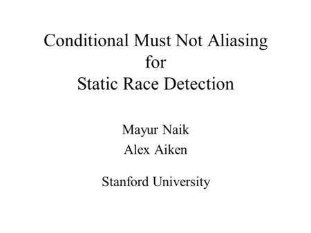 Conditional Must Not Aliasing for Static Race Detection Mayur Naik Alex Aiken Stanford University.