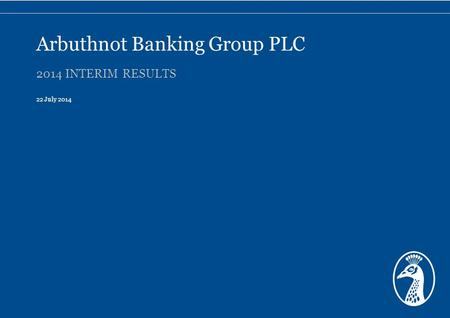 2014 INTERIM RESULTS 22 July 2014 Arbuthnot Banking Group PLC.