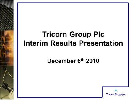 Tricorn Group Plc Interim Results Presentation December 6 th 2010.