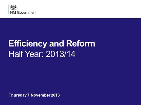 Efficiency and Reform Half Year: 2013/14 Thursday 7 November 2013.