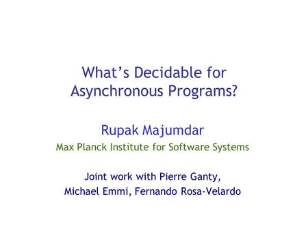 What's Decidable for Asynchronous Programs? Rupak Majumdar Max Planck Institute for Software Systems Joint work with Pierre Ganty, Michael Emmi, Fernando.
