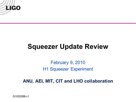 G1000099-v1 Squeezer Update Review February 9, 2010 H1 Squeezer Experiment ANU, AEI, MIT, CIT and LHO collaboration.