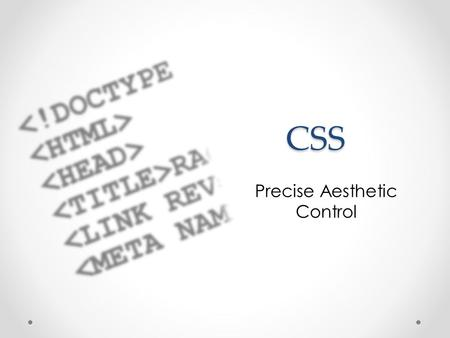 CSS CSS Precise Aesthetic Control. Cascading Style Sheets Though they can be put in HTML header, usually a separate page that the HTML links to Contains.