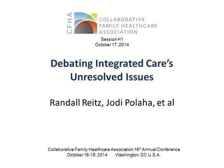 Debating Integrated Care's Unresolved Issues Collaborative Family Healthcare Association 16 th Annual Conference October 16-18, 2014 Washington, DC U.S.A.