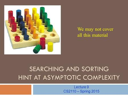 SEARCHING AND SORTING HINT AT ASYMPTOTIC COMPLEXITY Lecture 9 CS2110 – Spring 2015 We may not cover all this material.