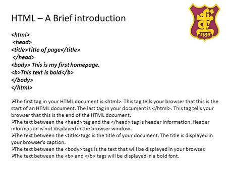 HTML – A Brief introduction Title of page This is my first homepage. This text is bold  The first tag in your HTML document is. This tag tells your browser.