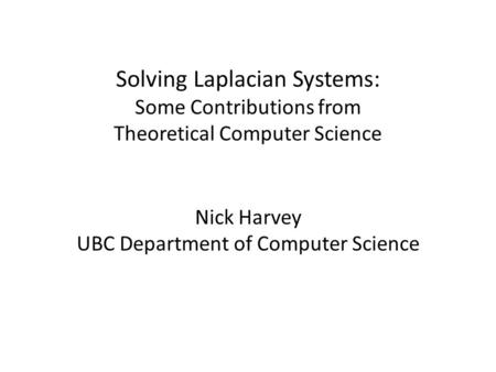 Solving Laplacian Systems: Some Contributions from Theoretical Computer Science Nick Harvey UBC Department of Computer Science.