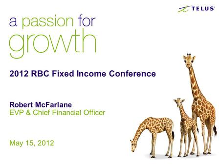 2012 RBC Fixed Income Conference Robert McFarlane EVP & Chief Financial Officer May 15, 2012.