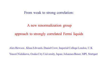 From weak to strong correlation: A new renormalization group approach to strongly correlated Fermi liquids Alex Hewson, Khan Edwards, Daniel Crow, Imperial.