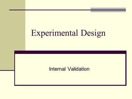 Experimental Design Internal Validation Experimental Design I. Definition of Experimental Design II. Simple Experimental Design III. Complex Experimental.