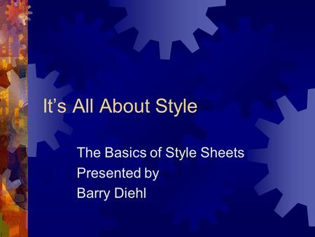 It's All About Style The Basics of Style Sheets Presented by Barry Diehl.