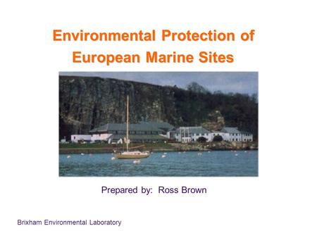 Brixham Environmental Laboratory Environmental Protection of European Marine Sites Prepared by: Ross Brown.