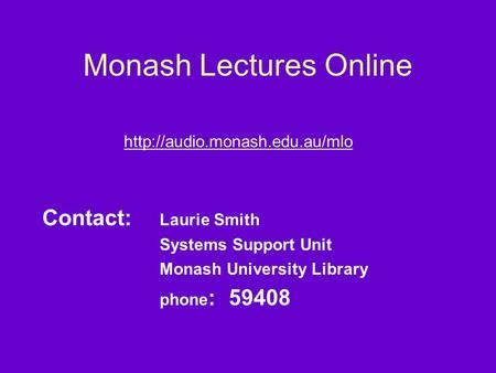 Monash Lectures Online  Contact: Laurie Smith Systems Support Unit Monash University Library phone : 59408.