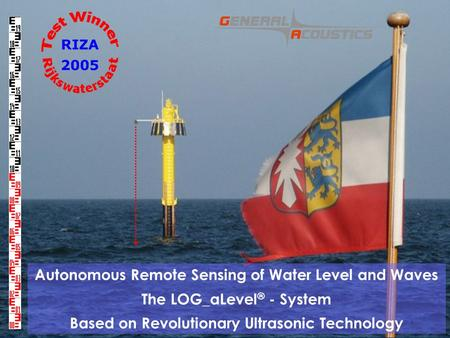GENERAL ACOUSTICS © Autonomous Remote Sensing of Water Level and Waves The LOG_aLevel ® - System Based on Revolutionary Ultrasonic Technology.