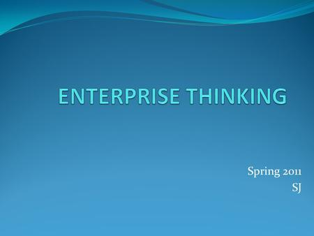 Spring 2011 SJ. Tools and Concepts Cyclonic Strategic Thinking Model Enterprise thinking Competitive intelligence model Redefining GPP Falling in love.