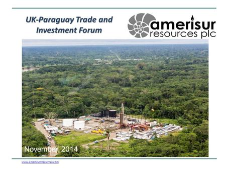 UK-Paraguay Trade and Investment Forum www.amerisurresources.comwww.amerisurresources.com – a Latin American Producer and Explorer November 2014.