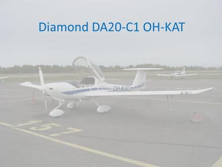 Diamond DA20-C1 OH-KAT. Diamond DA20-C1 OH-KAT Engine and propeller ENGINE Continental IO240-B, naturally aspirated, 4 cylinder, 4 stroke-engine, fuel.