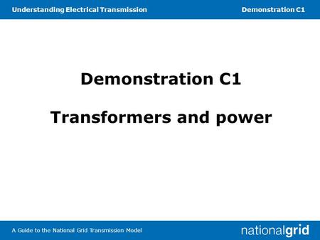Understanding Electrical TransmissionDemonstration C1 A Guide to the National Grid Transmission Model Demonstration C1 Transformers and power.