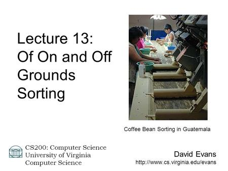 David Evans  CS200: Computer Science University of Virginia Computer Science Lecture 13: Of On and Off Grounds Sorting.