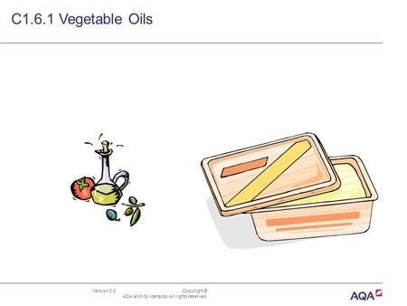 Version 2.0 Copyright © AQA and its licensors. All rights reserved. C1.6.1 Vegetable Oils.