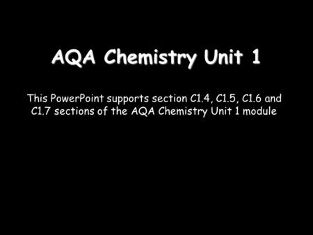 AQA Chemistry Unit 1 This PowerPoint supports section C1.4, C1.5, C1.6 and C1.7 sections of the AQA Chemistry Unit 1 module.