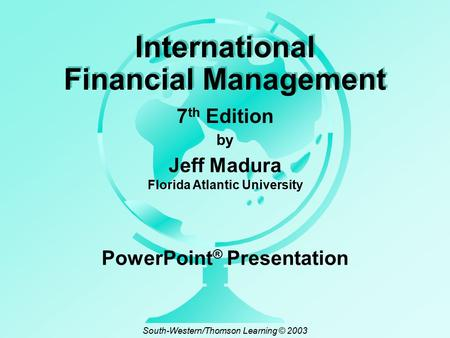 By Jeff Madura Florida Atlantic University International Financial Management 7 th Edition PowerPoint ® Presentation South-Western/Thomson Learning © 2003.