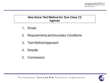 T h e E u r o p e a n T y r e a n d R i m T e c h n i c a l O r g a n i s a t i o n New Snow Test Method for Tyre Class C2 Agenda 1.Scope 2.Requirements.