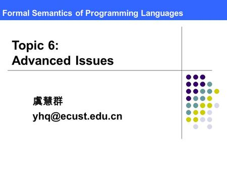 Formal Semantics of Programming Languages 虞慧群 Topic 6: Advanced Issues.