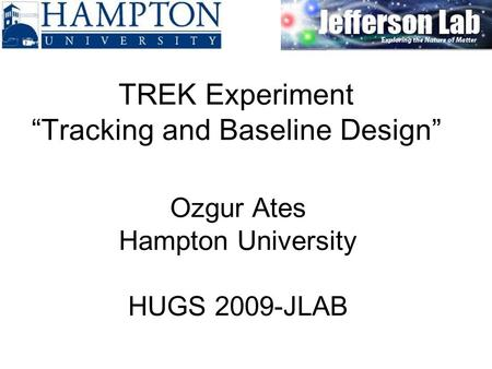"Ozgur Ates Hampton University HUGS 2009-JLAB TREK Experiment ""Tracking and Baseline Design"""