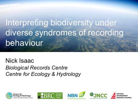 Nick Isaac Biological Records Centre Centre for Ecology & Hydrology Interpreting biodiversity under diverse syndromes of recording behaviour.