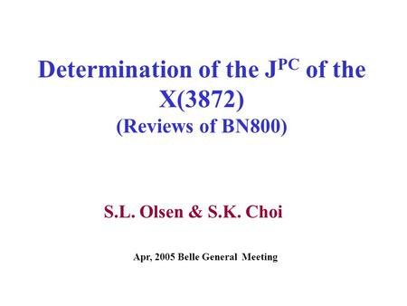 Determination of the J PC of the X(3872) (Reviews of BN800) S.L. Olsen & S.K. Choi Apr, 2005 Belle General Meeting.