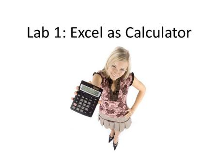 Lab 1: Excel as Calculator. Let's get started! Open a new Excel spreadsheet. If necessary, hit to maximize the sheet. You may need to move the top bar.