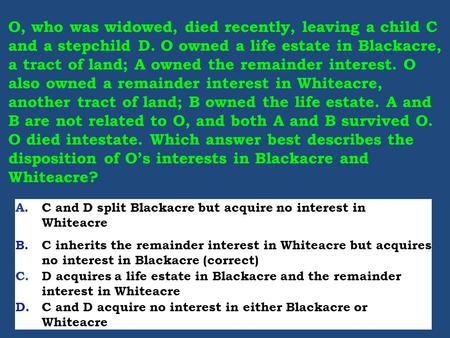 O, who was widowed, died recently, leaving a child C and a stepchild D. O owned a life estate in Blackacre, a tract of land; A owned the remainder interest.