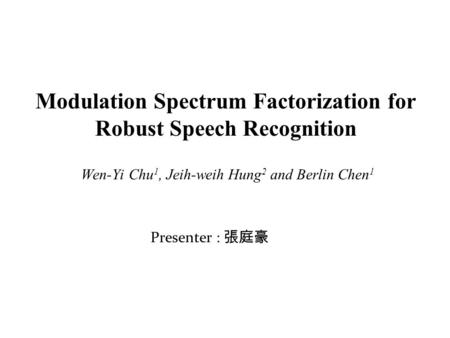 Modulation Spectrum Factorization for Robust Speech Recognition Wen-Yi Chu 1, Jeih-weih Hung 2 and Berlin Chen 1 Presenter : 張庭豪.
